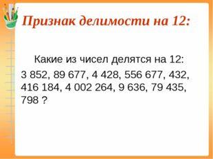 Признак делимости на 12:  Какие из чисел делятся на 12: 3 852, 89 677, 4