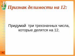 Признак делимости на 12:  Придумай три трехзначных числа, которые делятся н