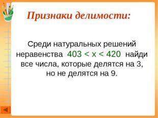 Признаки делимости:  Среди натуральных решений неравенства 403 < x < 420 на