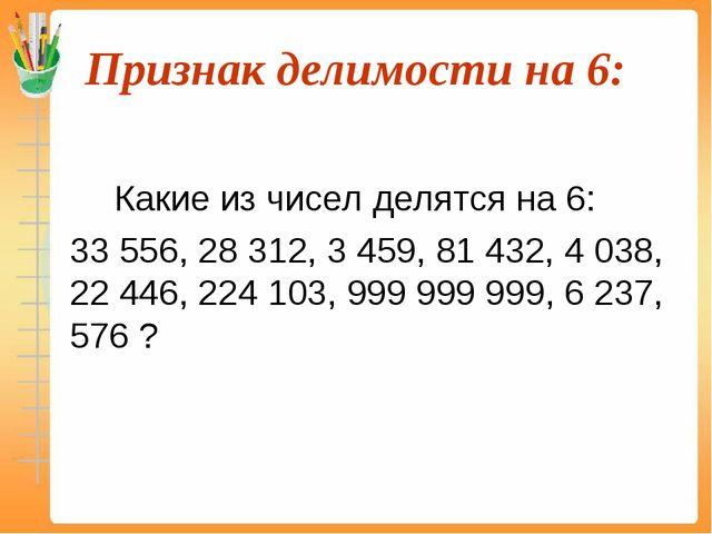 Признак делимости на 6:  Какие из чисел делятся на 6: 33 556, 28 312, 3 4...
