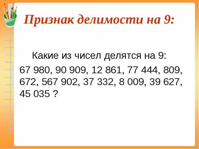 Признак делимости на 9:  Какие из чисел делятся на 9: 67 980, 90 909, 12...