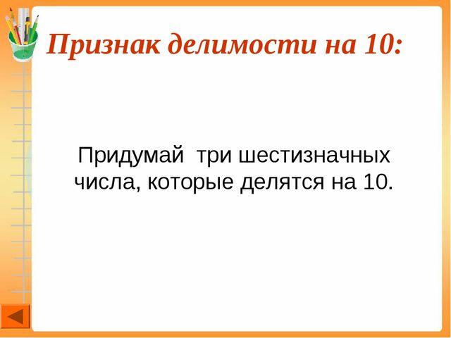 Признак делимости на 10:  Придумай три шестизначных числа, которые делятся...