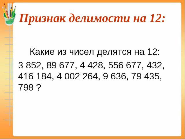Признак делимости на 12:  Какие из чисел делятся на 12: 3 852, 89 677, 4...