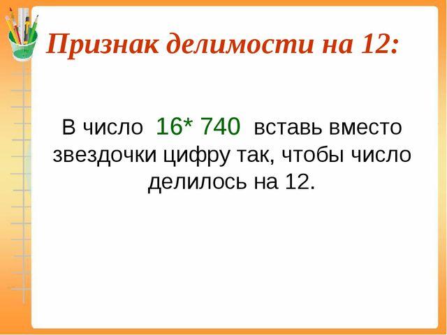 Признак делимости на 12:  В число 16* 740 вставь вместо звездочки цифру так...