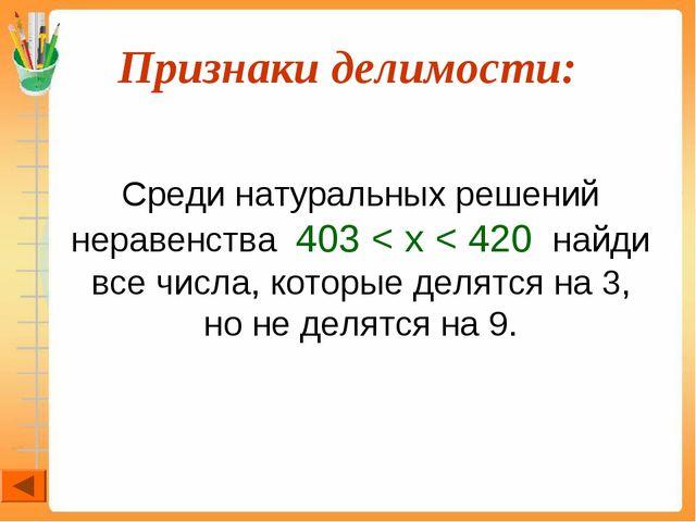 Признаки делимости:  Среди натуральных решений неравенства 403 < x < 420 на...