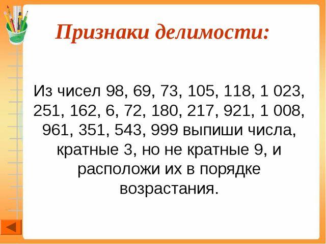 Признаки делимости:  Из чисел 98, 69, 73, 105, 118, 1 023, 251, 162, 6, 72,...