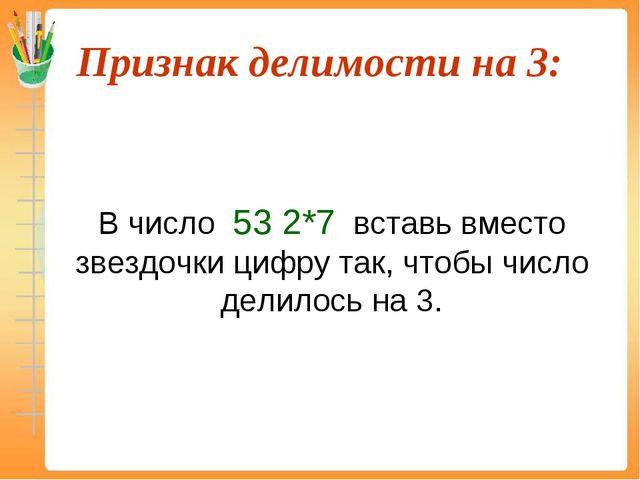Признак делимости на 3:  В число 53 2*7 вставь вместо звездочки цифру так,...