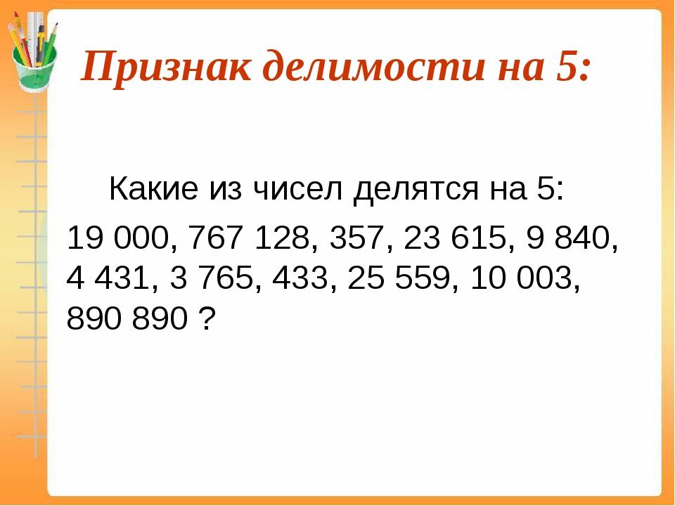 Признак делимости на 5:  Какие из чисел делятся на 5: 19 000, 767 128, 35...