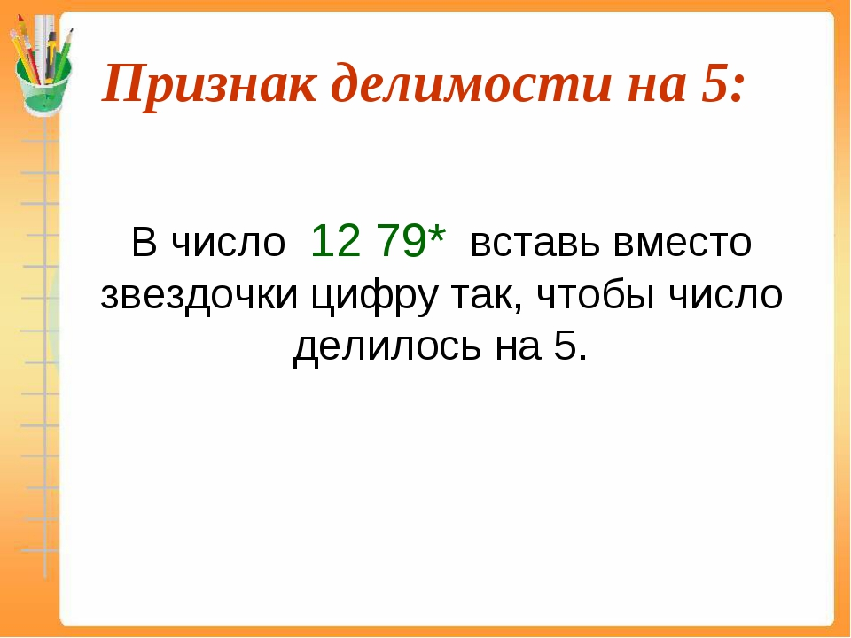 Признак делимости на 5:  В число 12 79* вставь вместо звездочки цифру так,...