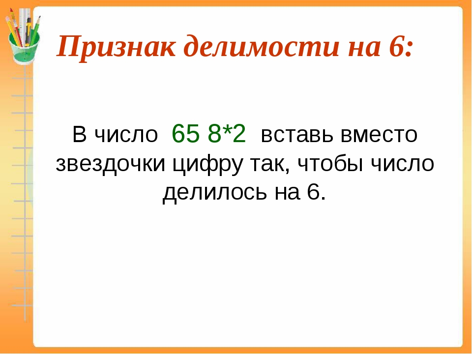 Признак делимости на 6:  В число 65 8*2 вставь вместо звездочки цифру так,...