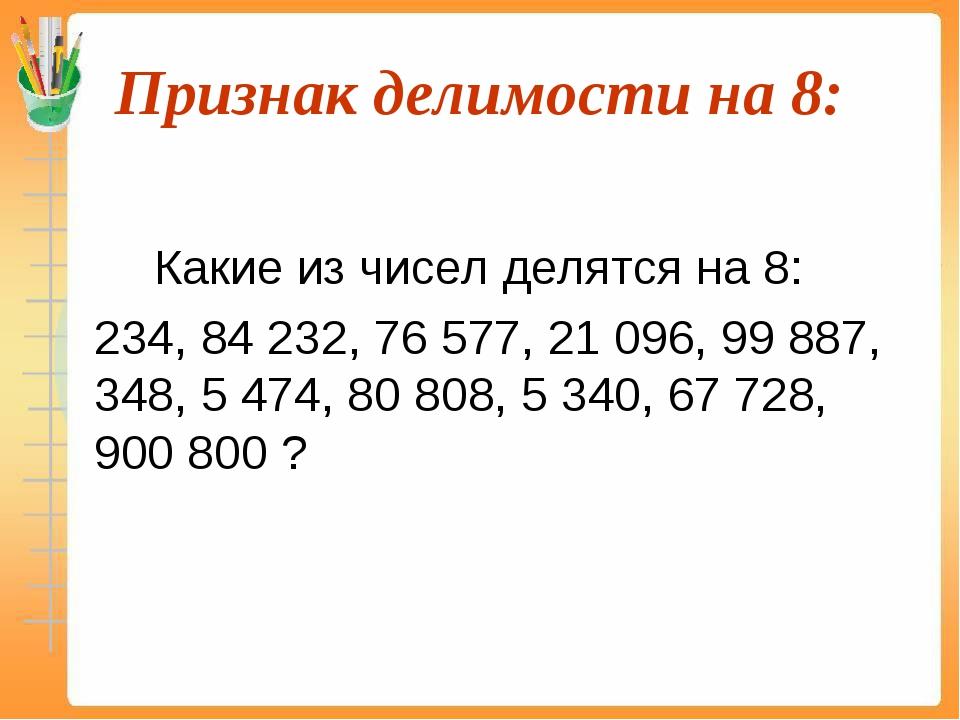 Признак делимости на 8:  Какие из чисел делятся на 8: 234, 84 232, 76 577...