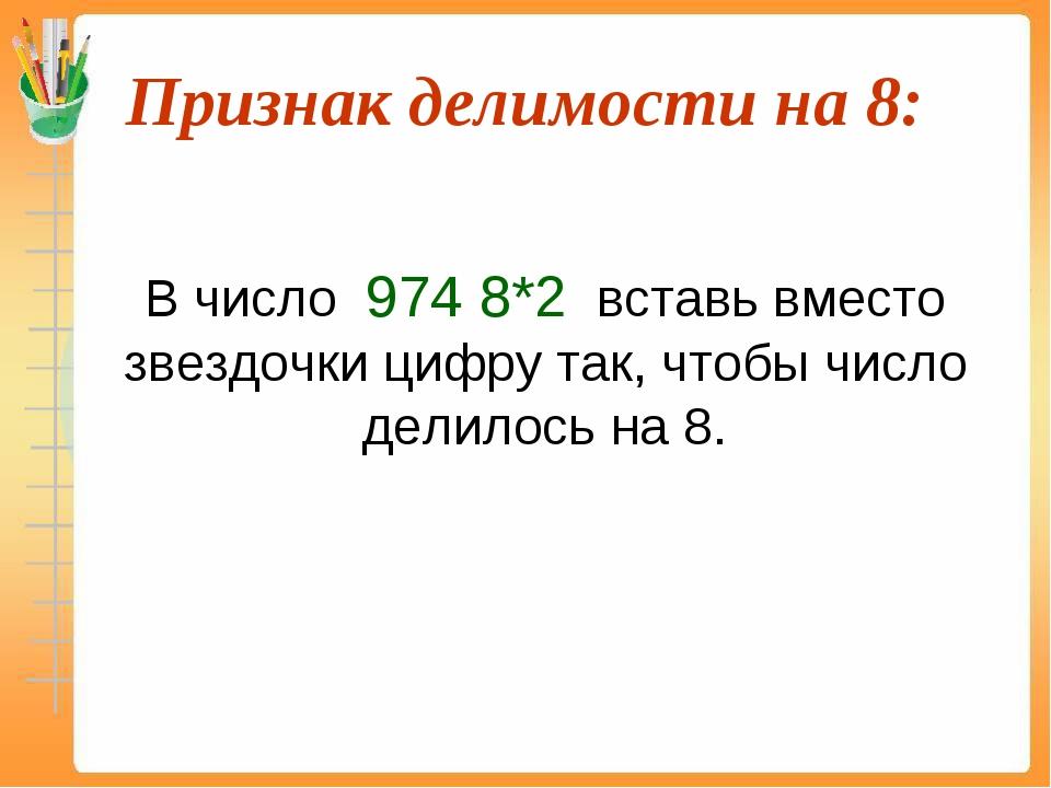 Признак делимости на 8:  В число 974 8*2 вставь вместо звездочки цифру так,...