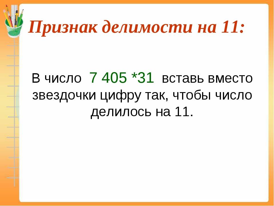Признак делимости на 11:  В число 7 405 *31 вставь вместо звездочки цифру т...