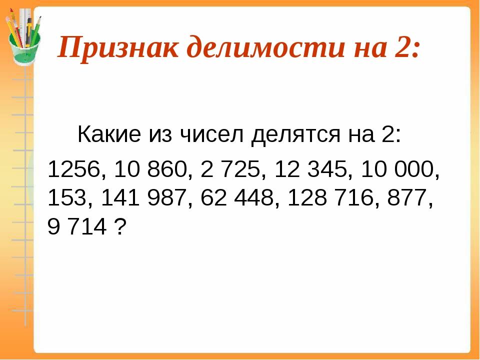 Признак делимости на 2:  Какие из чисел делятся на 2: 1256, 10 860, 2 725...