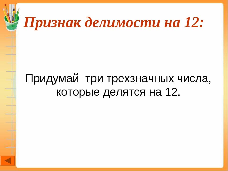 Признак делимости на 12:  Придумай три трехзначных числа, которые делятся н...
