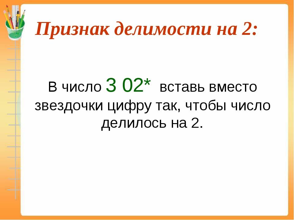 Признак делимости на 2:  В число 3 02* вставь вместо звездочки цифру так, ч...