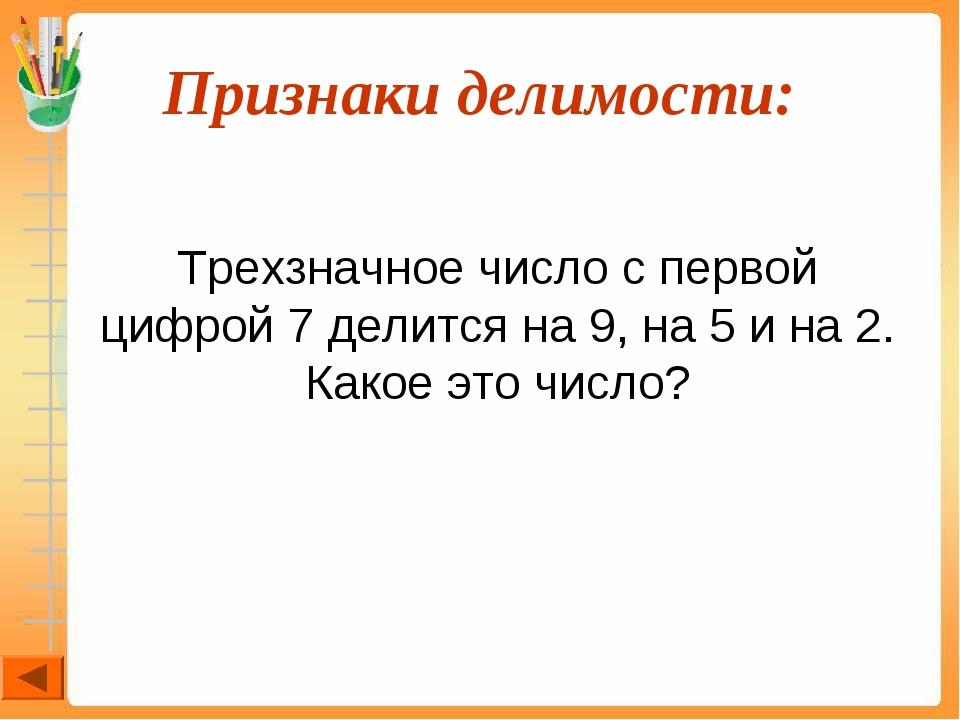 Признаки делимости:  Трехзначное число с первой цифрой 7 делится на 9, на 5...