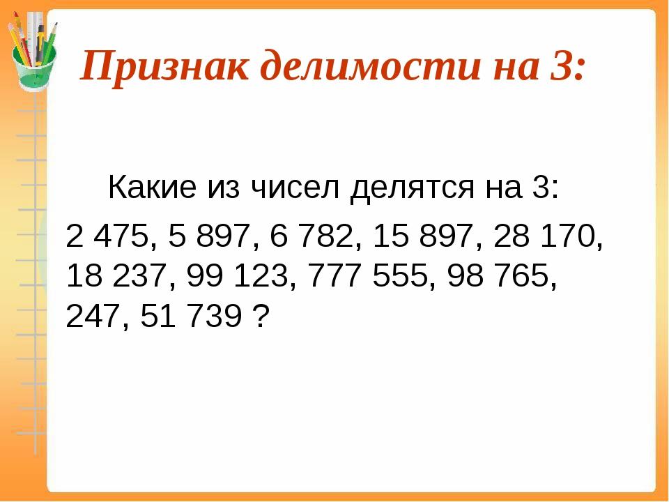 Признак делимости на 3:  Какие из чисел делятся на 3: 2 475, 5 897, 6 782...