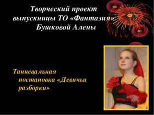 Творческий проект выпускницы ТО «Фантазия» Бушковой Алены Танцевальная поста