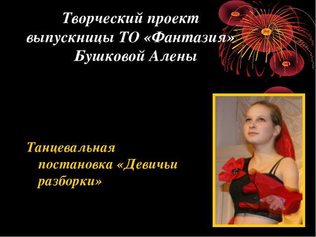 Творческий проект выпускницы ТО «Фантазия» Бушковой Алены Танцевальная поста...