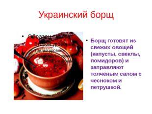 Украинский борщ Борщ готовят из свежих овощей (капусты, свеклы, помидоров) и