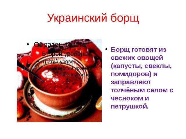 Украинский борщ Борщ готовят из свежих овощей (капусты, свеклы, помидоров) и...