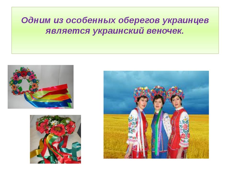 Одним из особенных оберегов украинцев является украинский веночек.