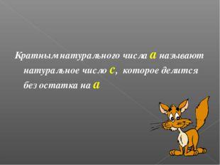 Кратным натурального числа а называют натуральное число с, которое делится бе
