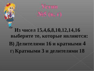 Из чисел 15,4,6,8,10,12,14,16 выберите те, которые являются: В) Делителями 1