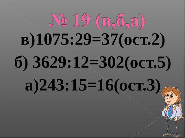в)1075:29=37(ост.2) б) 3629:12=302(ост.5) а)243:15=16(ост.3)