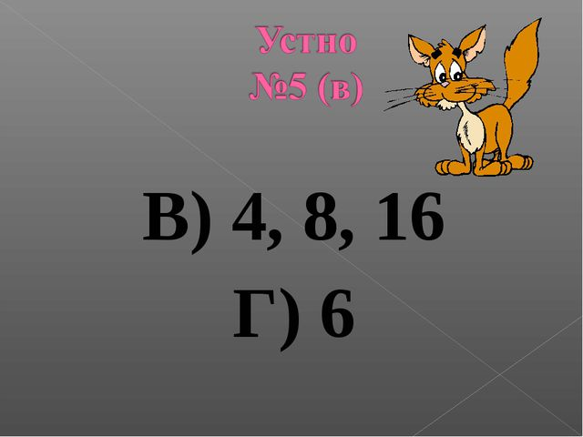 В) 4, 8, 16 Г) 6