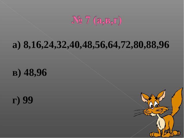 а) 8,16,24,32,40,48,56,64,72,80,88,96 в) 48,96 г) 99