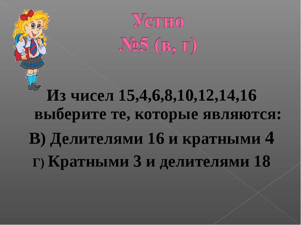 Из чисел 15,4,6,8,10,12,14,16 выберите те, которые являются: В) Делителями 1...