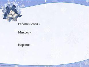 Рабочий стол - Миксер - Корзина -