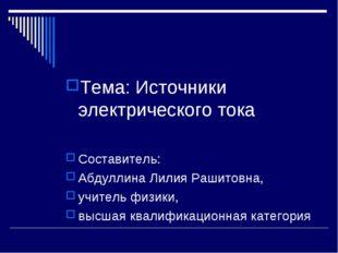 Тема: Источники электрического тока Составитель: Абдуллина Лилия Рашитовна, у