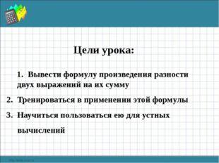 Цели урока: Вывести формулу произведения разности двух выражений на их сумму