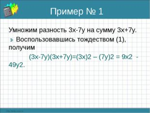 Пример № 1 Умножим разность 3x-7y на сумму 3x+7y. Воспользовавшись тождеством