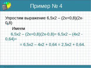 Пример № 4 Упростим выражение 6,5х2 – (2х+0,8)(2х-0,8) Имеем 6,5х2 – (2х+0,8)