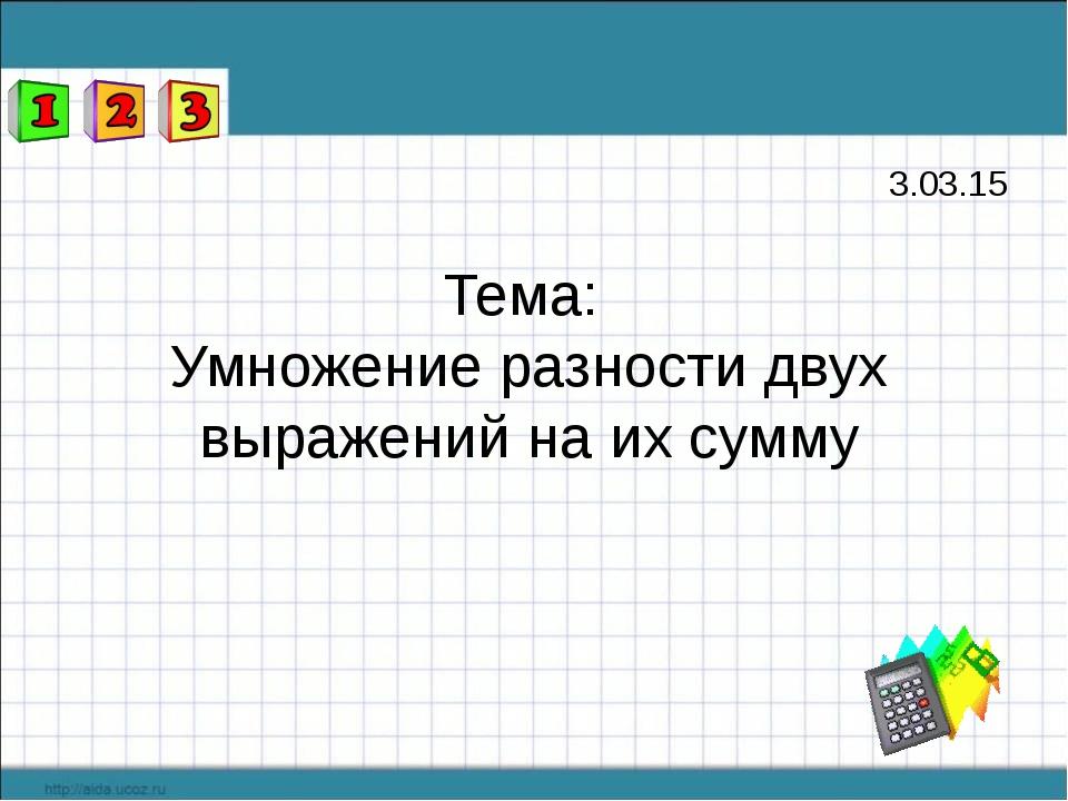 Тема: Умножение разности двух выражений на их сумму 3.03.15