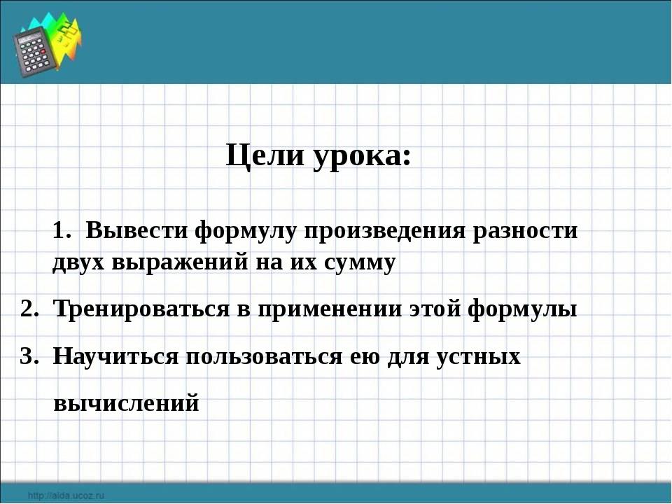 Цели урока: Вывести формулу произведения разности двух выражений на их сумму...