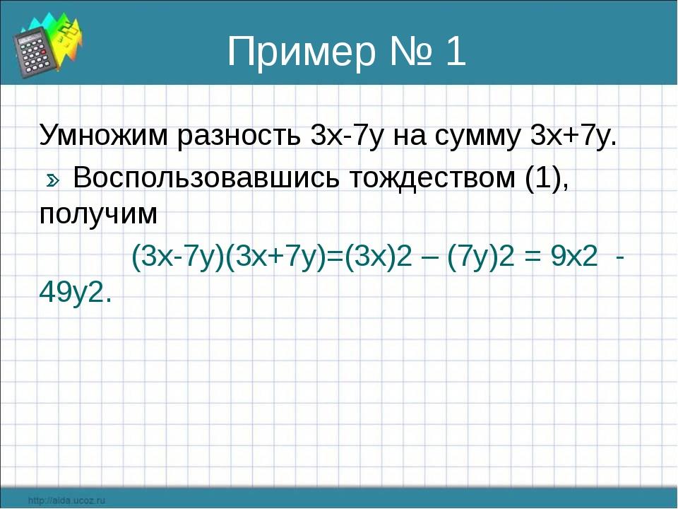 Пример № 1 Умножим разность 3x-7y на сумму 3x+7y. Воспользовавшись тождеством...