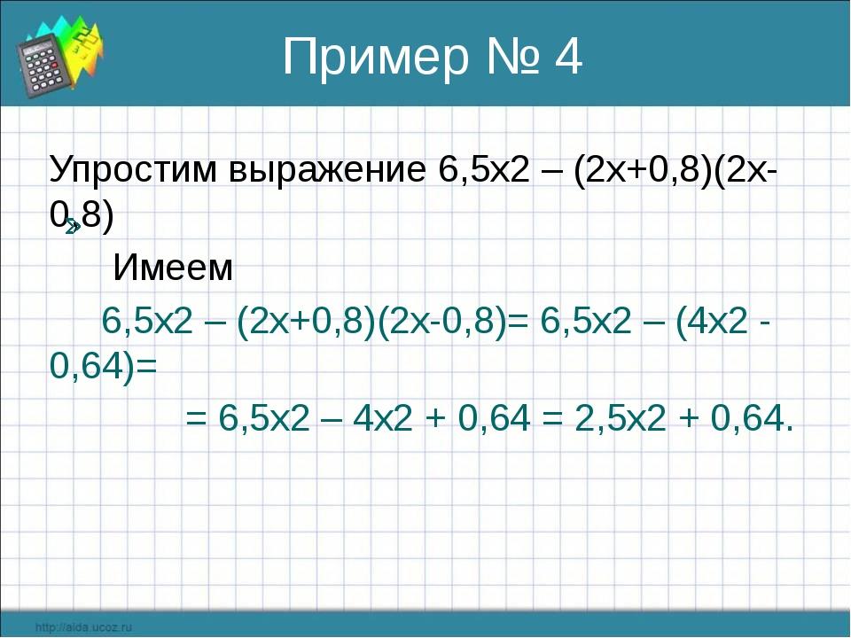 Пример № 4 Упростим выражение 6,5х2 – (2х+0,8)(2х-0,8) Имеем 6,5х2 – (2х+0,8)...