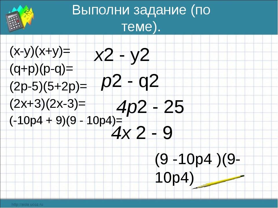 Выполни задание (по теме). (х-у)(х+у)= (q+p)(p-q)= (2р-5)(5+2р)= (2х+3)(2х-3)...