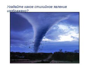 Угадайте какое стихийное явление изображено?