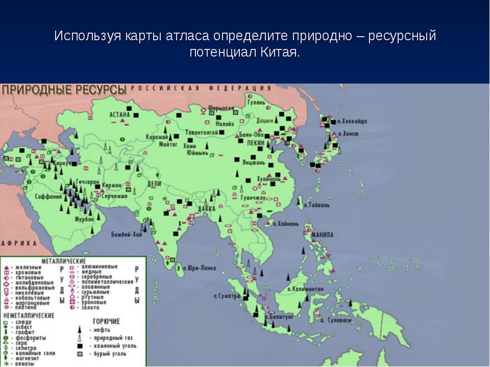 Используя карты атласа определите природно – ресурсный потенциал Китая.