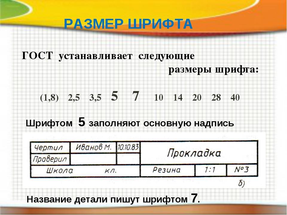 РАЗМЕР ШРИФТА ГОСТ устанавливает следующие размеры шрифта: (1,8) 2,5 3,5 5 7...