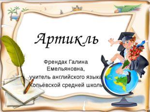 Артикль Френдак Галина Емельяновна, учитель английского языка Копьёвской сред