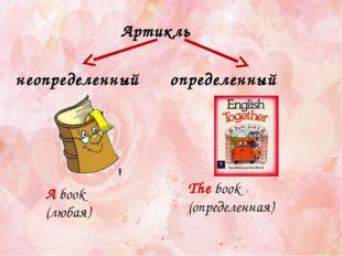 Артикль неопределенный определенный The book (определенная) A book (любая)