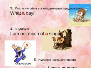 3. После «what» в восклицательных предложениях What a day! 4. В идиомах I am