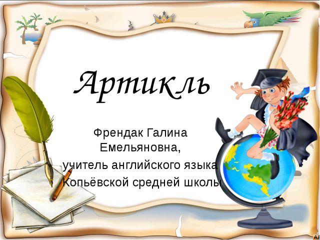 Артикль Френдак Галина Емельяновна, учитель английского языка Копьёвской сред...